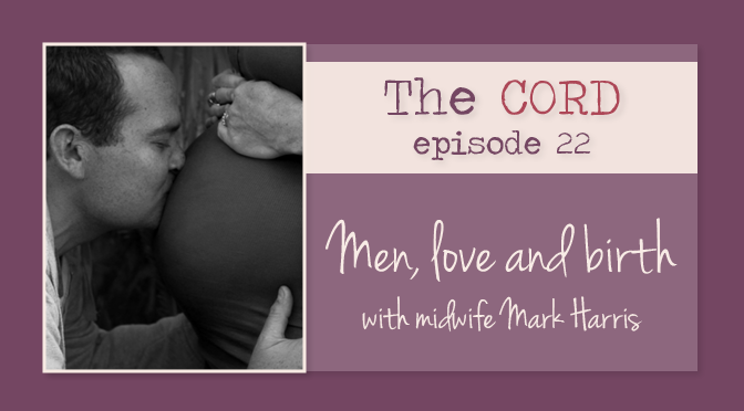 Men, Love and Birth with Midwife Mark Harris The Cord Podcast Episode 22